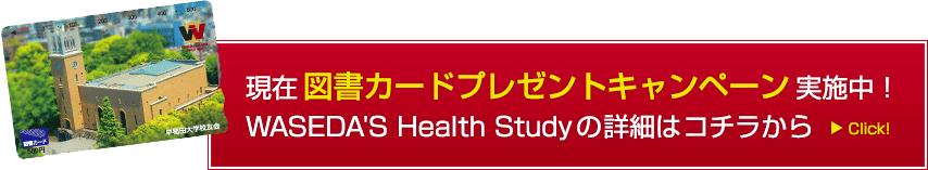 現在図書カードプレゼントキャンペーン実施中!WASEDA'S Health Studyの詳細はコチラから